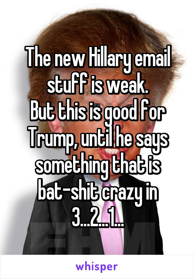 The new Hillary email stuff is weak. But this is good for Trump, until he says something that is bat-shit crazy in 3...2...1...