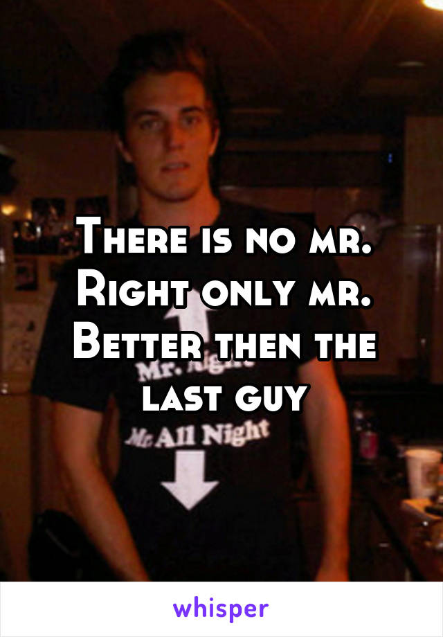 There is no mr. Right only mr. Better then the last guy