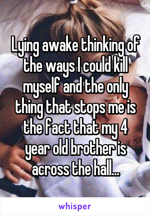 Lying awake thinking of the ways I could kill myself and the only thing that stops me is the fact that my 4 year old brother is across the hall...
