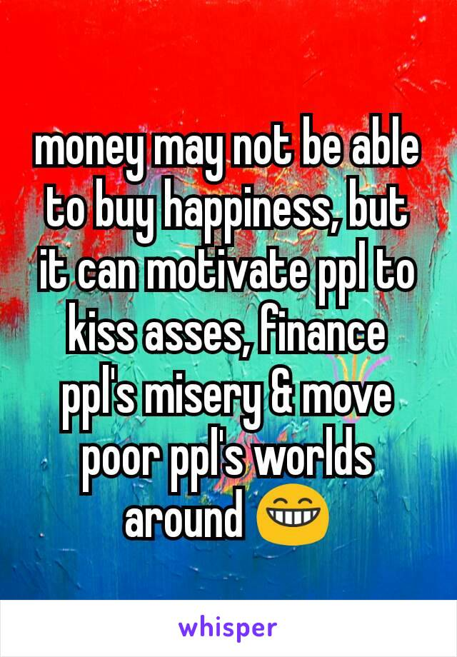 money may not be able to buy happiness, but it can motivate ppl to kiss asses, finance ppl's misery & move poor ppl's worlds around 😁