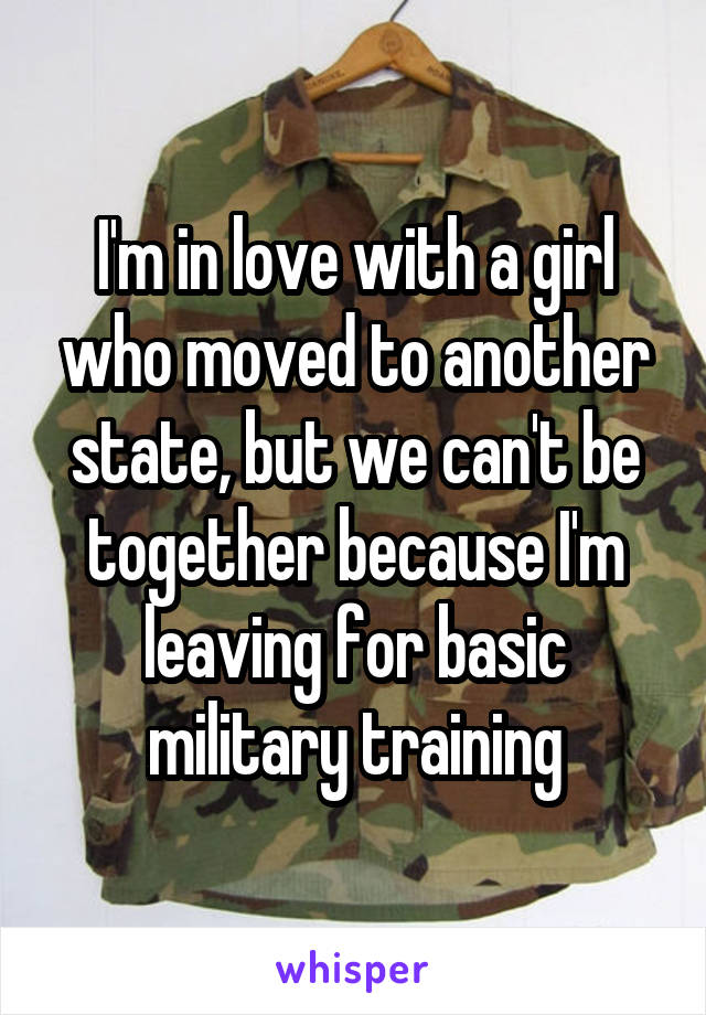 I'm in love with a girl who moved to another state, but we can't be together because I'm leaving for basic military training