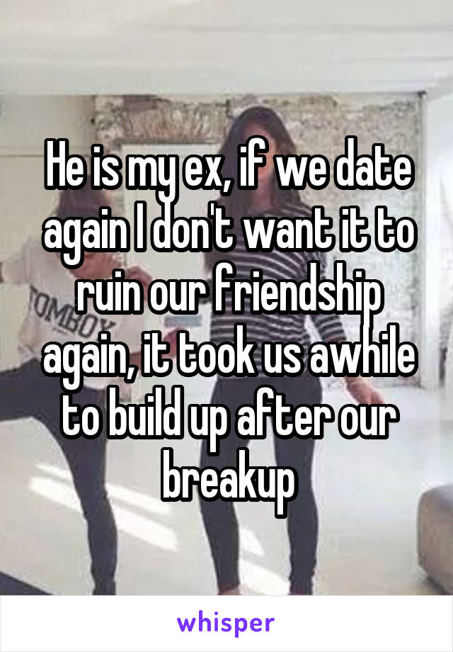 He is my ex, if we date again I don't want it to ruin our friendship again, it took us awhile to build up after our breakup