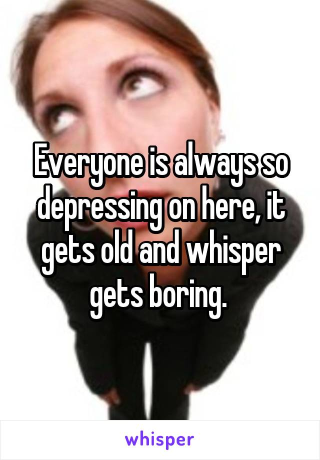 Everyone is always so depressing on here, it gets old and whisper gets boring.