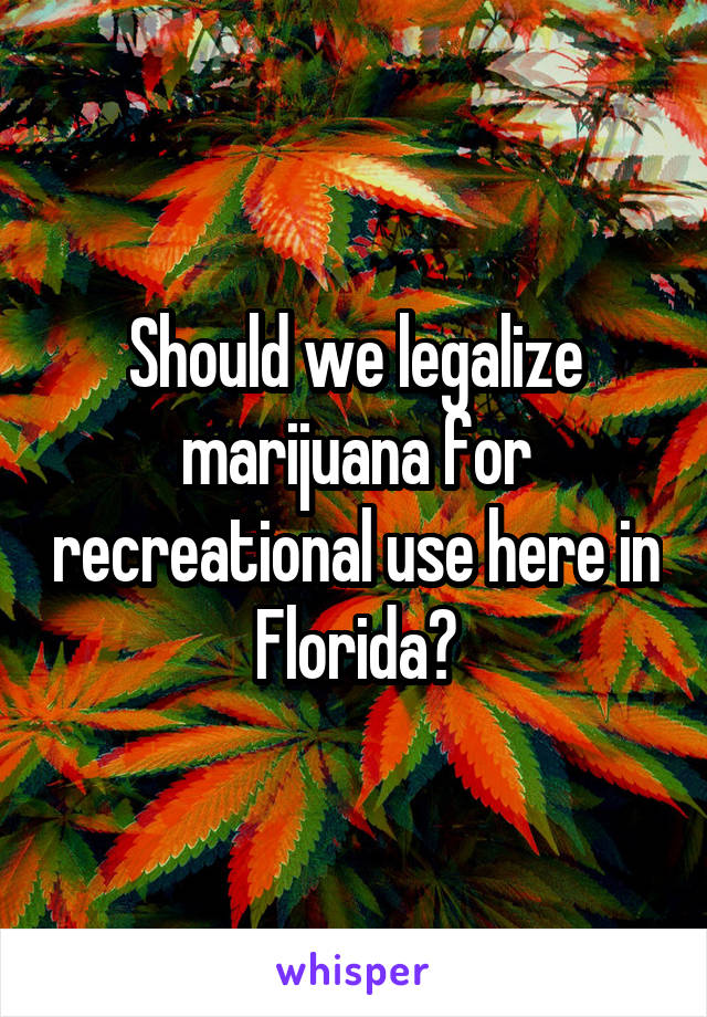 Should we legalize marijuana for recreational use here in Florida?