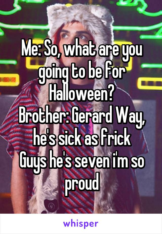 Me: So, what are you going to be for Halloween? Brother: Gerard Way, he's sick as frick Guys he's seven i'm so proud