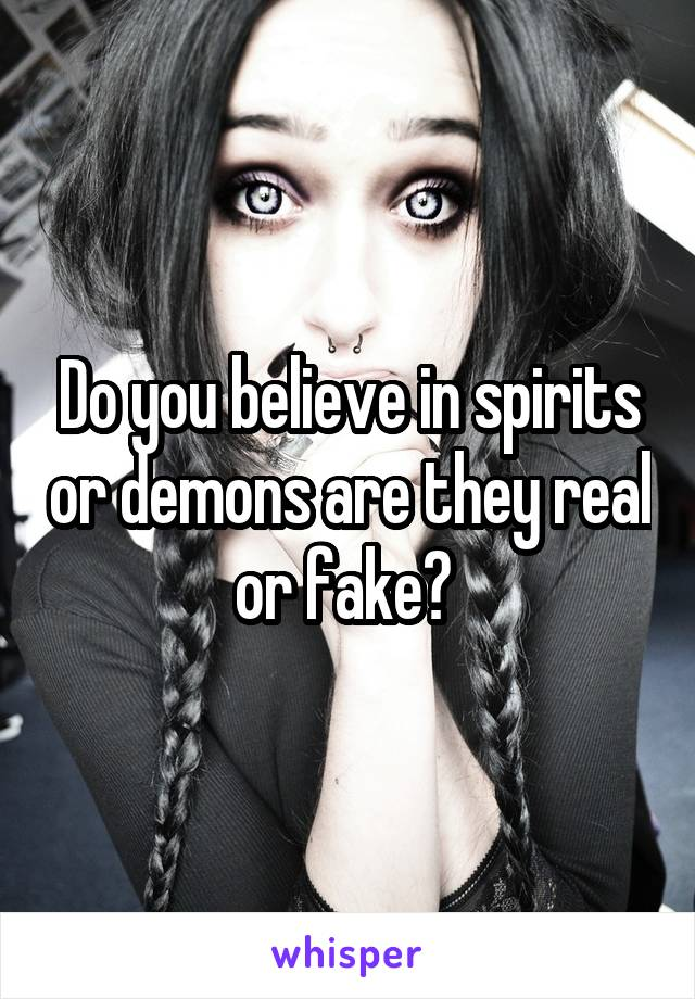 Do you believe in spirits or demons are they real or fake?
