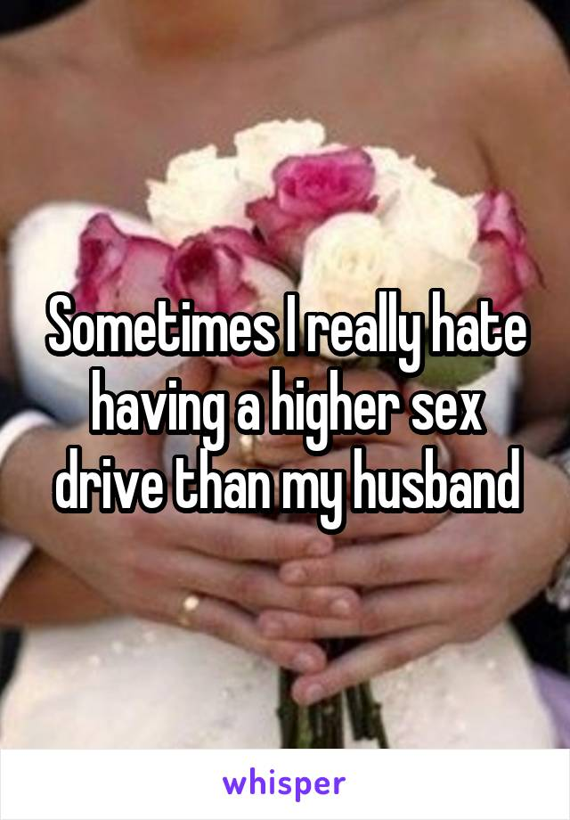 Sometimes I really hate having a higher sex drive than my husband