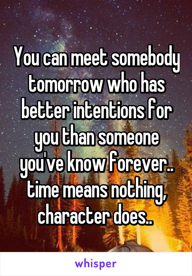 You can meet somebody tomorrow who has better intentions for you than someone you've know forever.. time means nothing, character does..