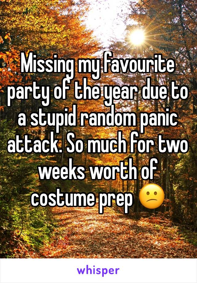 Missing my favourite party of the year due to a stupid random panic attack. So much for two weeks worth of costume prep 😕
