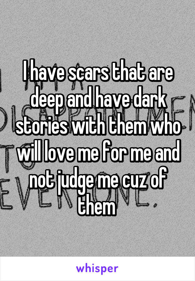 I have scars that are deep and have dark stories with them who will love me for me and not judge me cuz of them
