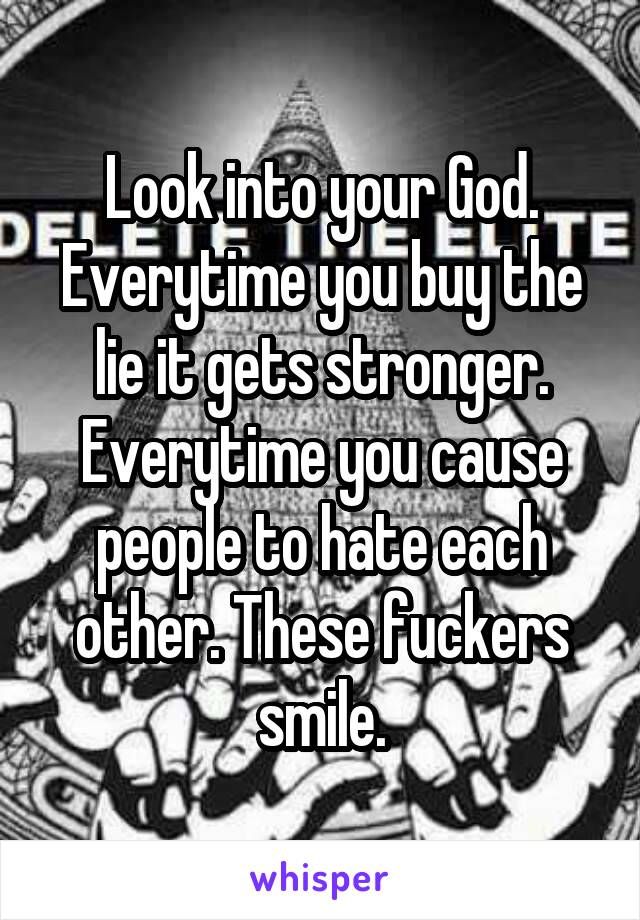 Look into your God. Everytime you buy the lie it gets stronger. Everytime you cause people to hate each other. These fuckers smile.