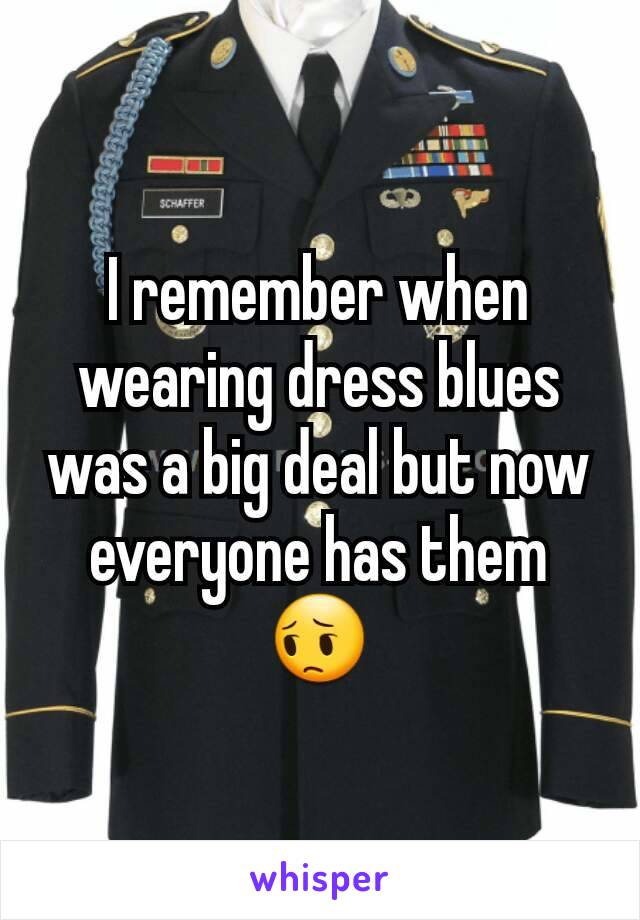I remember when wearing dress blues was a big deal but now everyone has them 😔