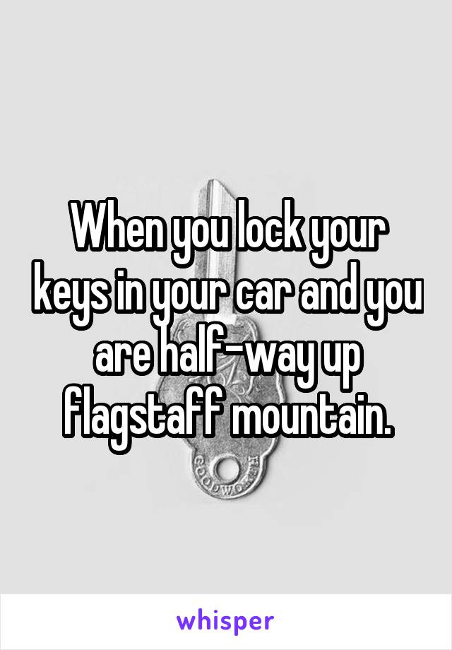 When you lock your keys in your car and you are half-way up flagstaff mountain.