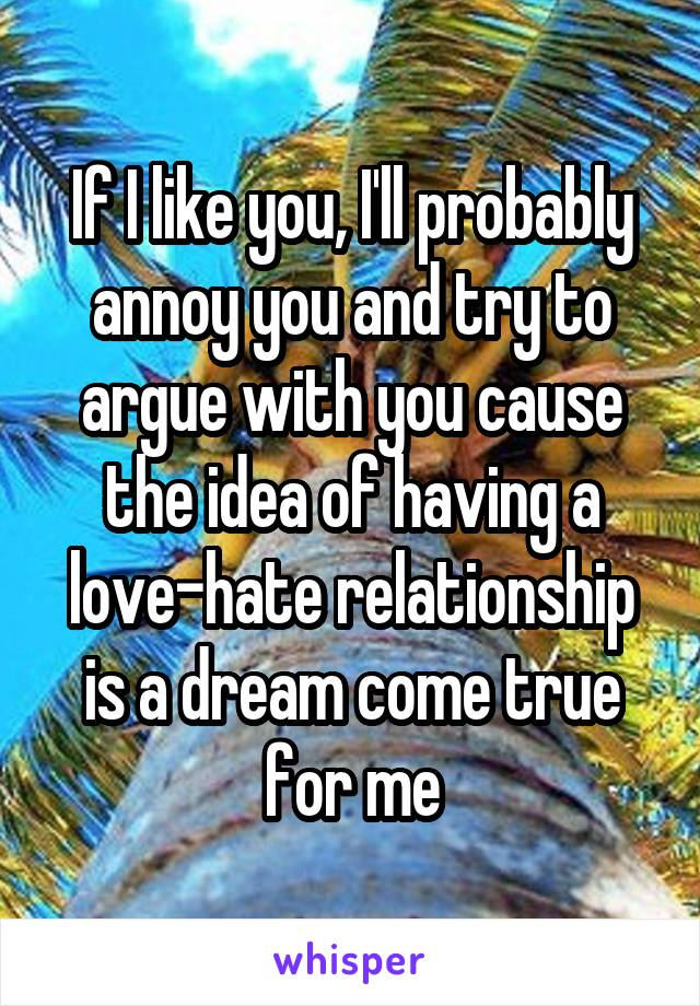 If I like you, I'll probably annoy you and try to argue with you cause the idea of having a love-hate relationship is a dream come true for me