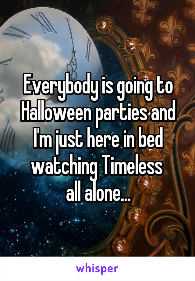 Everybody is going to Halloween parties and I'm just here in bed watching Timeless  all alone...