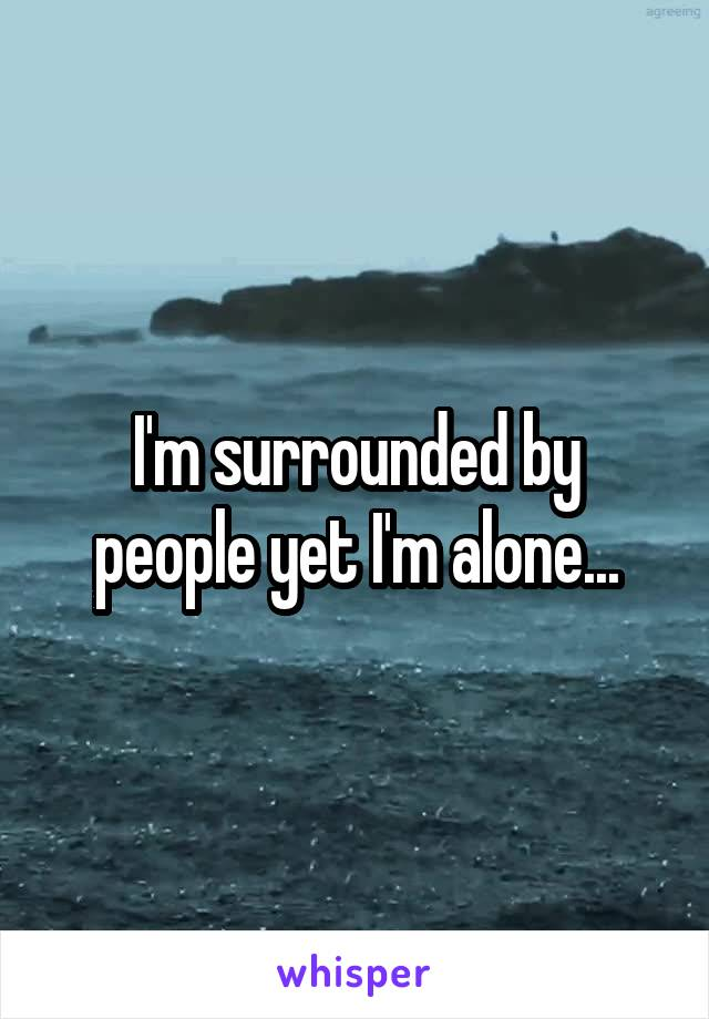 I'm surrounded by people yet I'm alone...