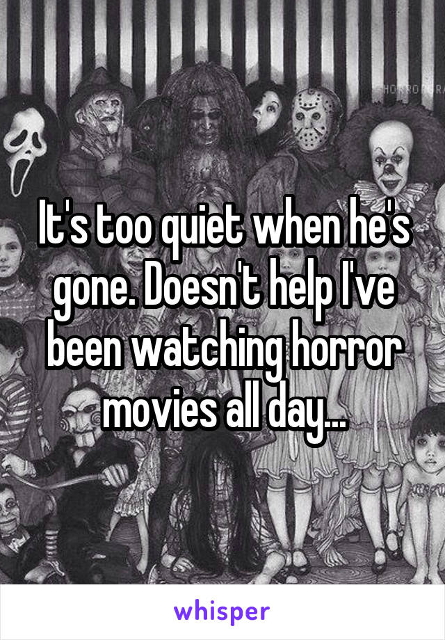 It's too quiet when he's gone. Doesn't help I've been watching horror movies all day...