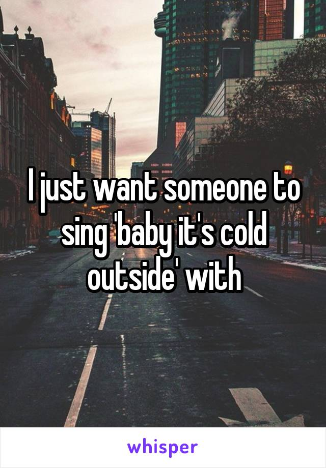 I just want someone to sing 'baby it's cold outside' with