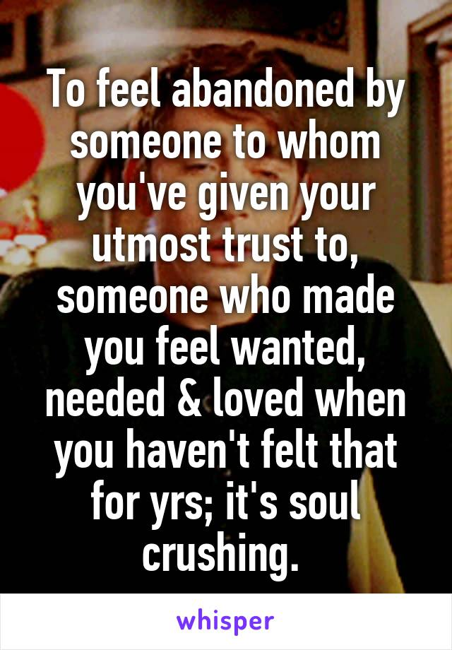 To feel abandoned by someone to whom you've given your utmost trust to, someone who made you feel wanted, needed & loved when you haven't felt that for yrs; it's soul crushing.