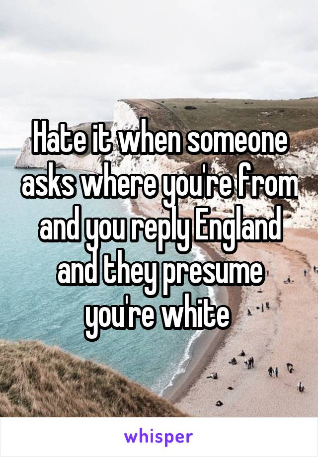 Hate it when someone asks where you're from and you reply England and they presume you're white