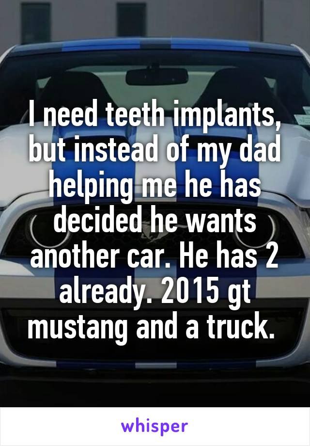 I need teeth implants, but instead of my dad helping me he has decided he wants another car. He has 2 already. 2015 gt mustang and a truck.