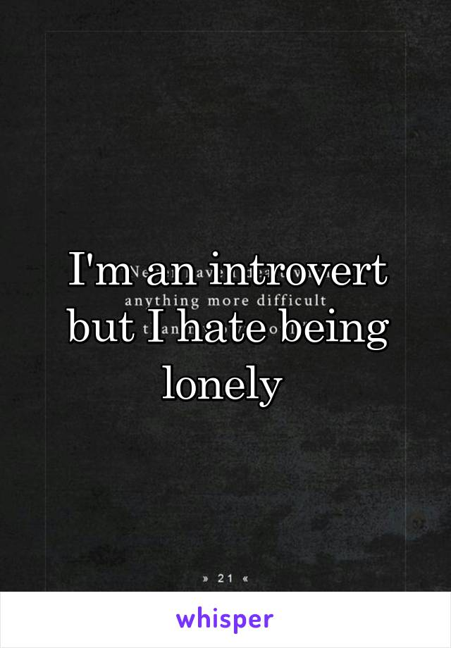 I'm an introvert but I hate being lonely