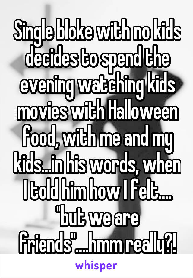 "Single bloke with no kids decides to spend the evening watching kids movies with Halloween food, with me and my kids...in his words, when I told him how I felt.... ""but we are friends""....hmm really?!"