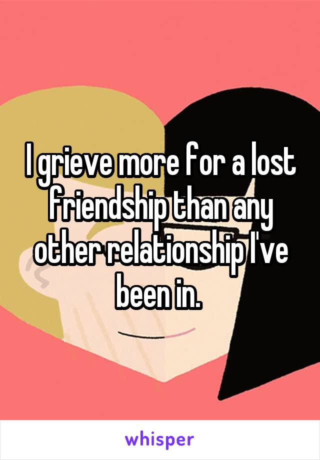 I grieve more for a lost friendship than any other relationship I've been in.