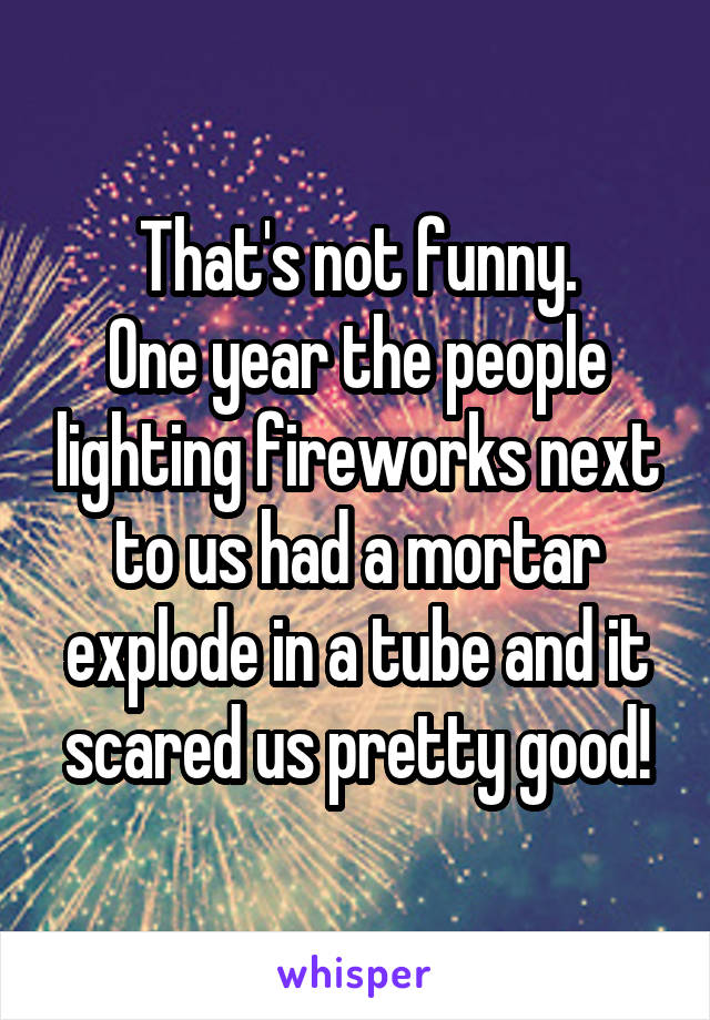 That's not funny. One year the people lighting fireworks next to us had a mortar explode in a tube and it scared us pretty good!