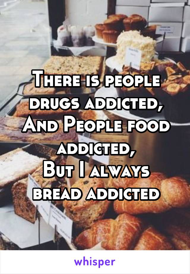 There is people drugs addicted, And People food addicted, But I always bread addicted