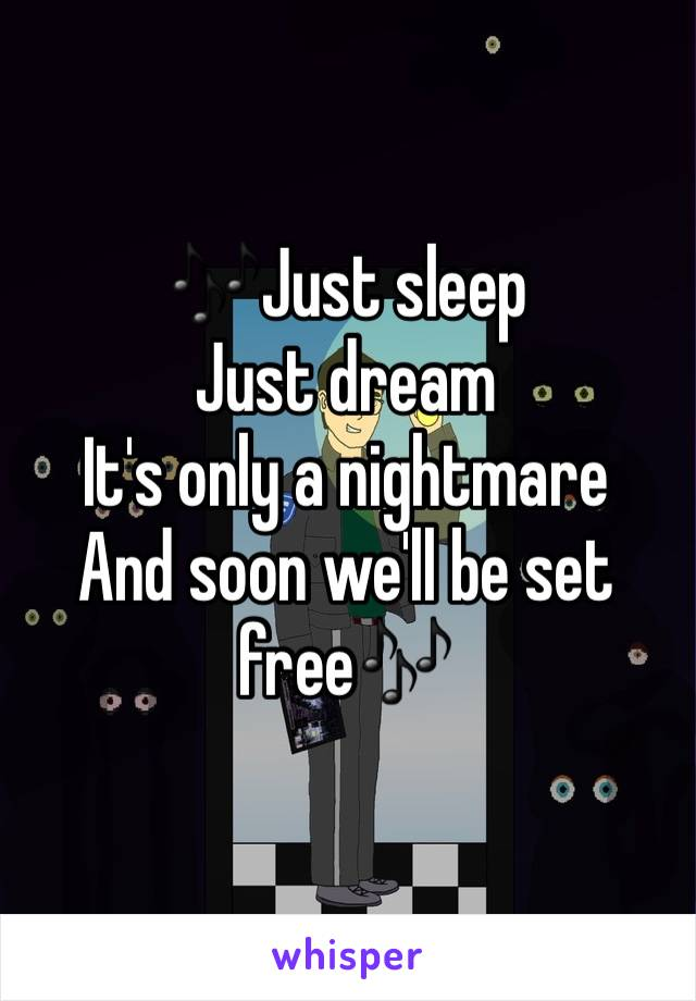 🎶Just sleep Just dream It's only a nightmare And soon we'll be set free🎶