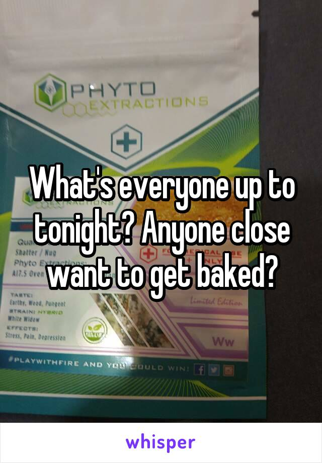 What's everyone up to tonight? Anyone close want to get baked?