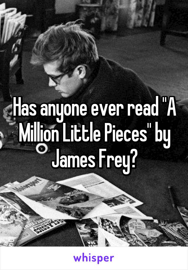 "Has anyone ever read ""A Million Little Pieces"" by James Frey?"