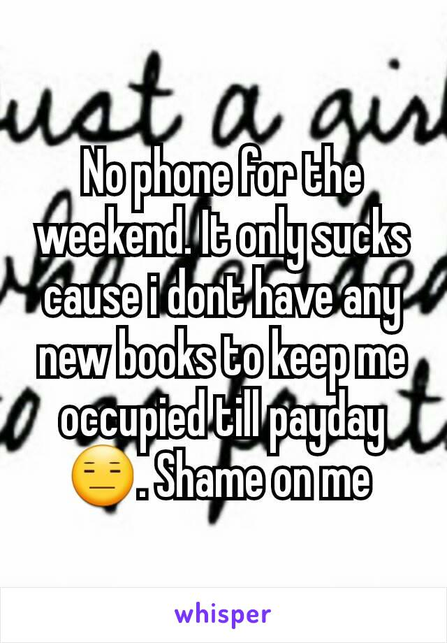 No phone for the weekend. It only sucks cause i dont have any new books to keep me occupied till payday 😑. Shame on me