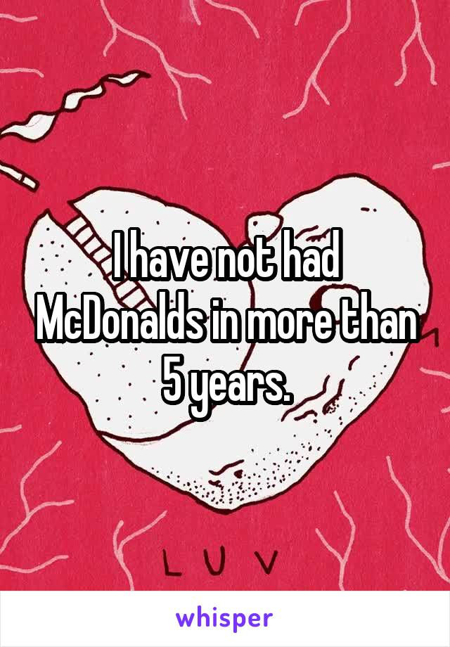 I have not had McDonalds in more than 5 years.