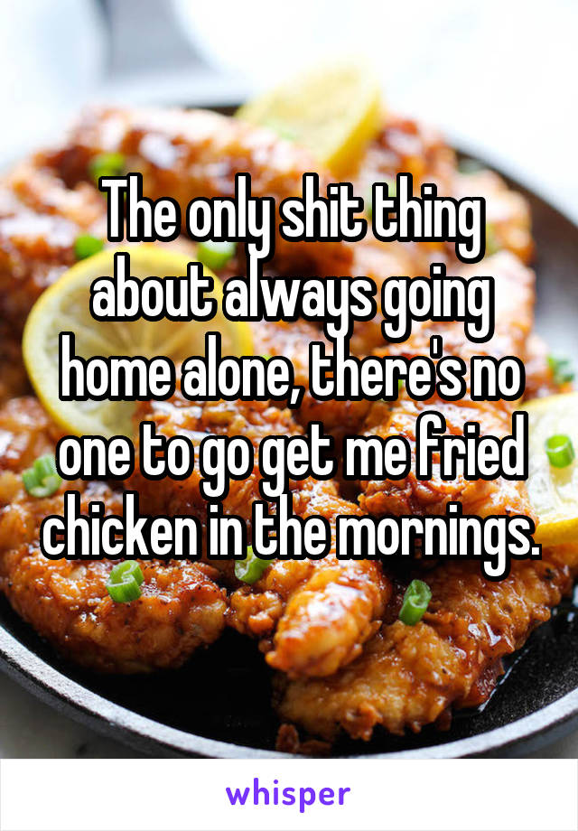 The only shit thing about always going home alone, there's no one to go get me fried chicken in the mornings.