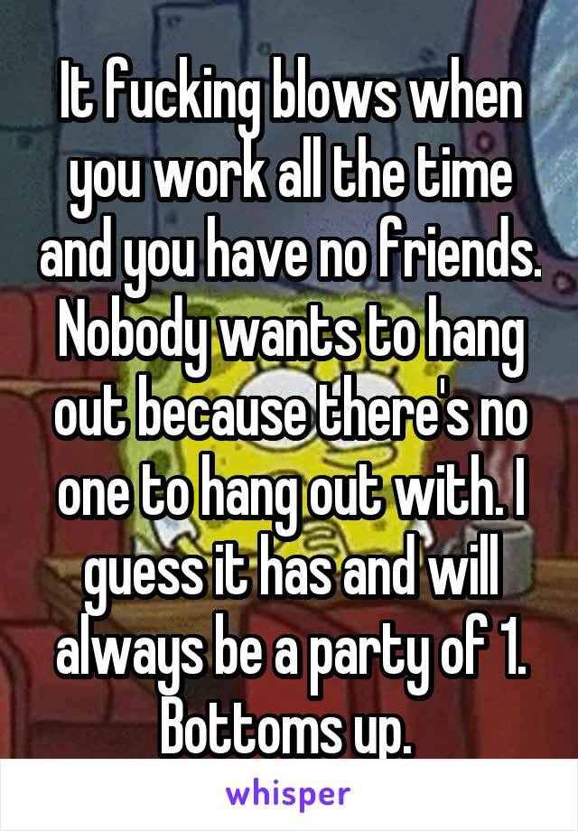 It fucking blows when you work all the time and you have no friends. Nobody wants to hang out because there's no one to hang out with. I guess it has and will always be a party of 1. Bottoms up.