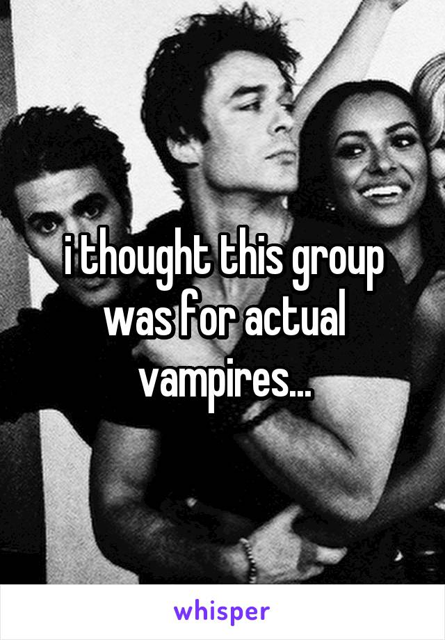 i thought this group was for actual vampires...