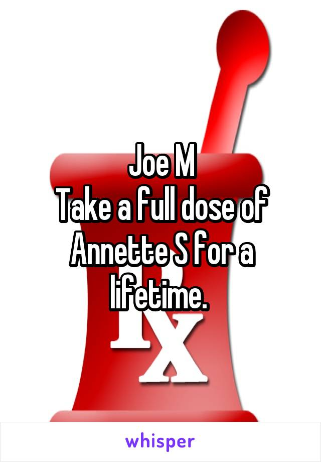 Joe M Take a full dose of Annette S for a lifetime.