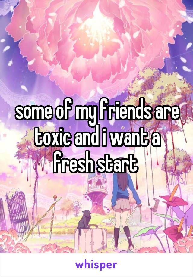 some of my friends are toxic and i want a fresh start