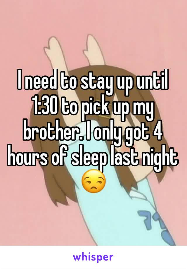 I need to stay up until 1:30 to pick up my brother. I only got 4 hours of sleep last night 😒