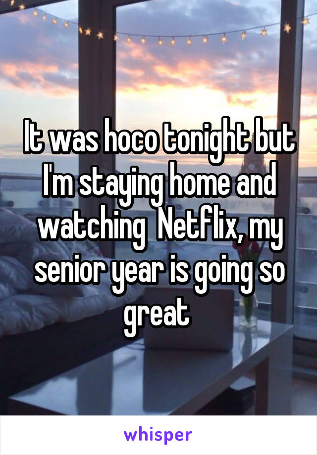 It was hoco tonight but I'm staying home and watching  Netflix, my senior year is going so great