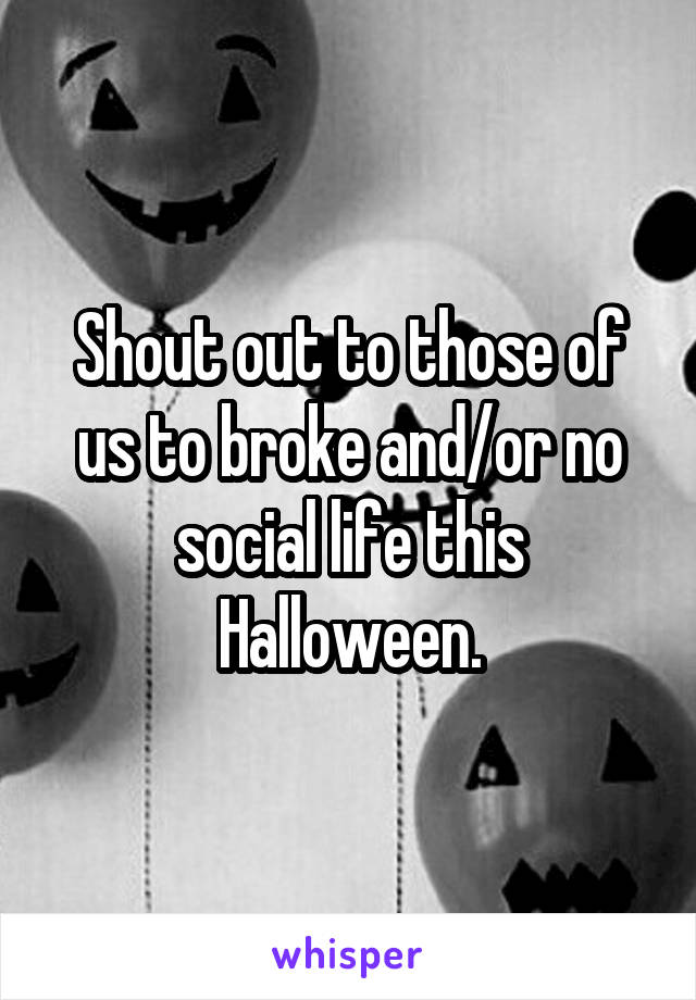 Shout out to those of us to broke and/or no social life this Halloween.