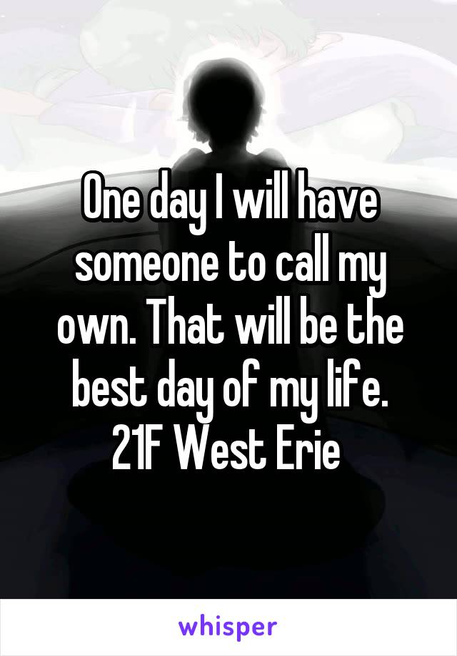 One day I will have someone to call my own. That will be the best day of my life. 21F West Erie