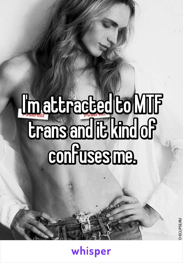 I'm attracted to MTF trans and it kind of confuses me.