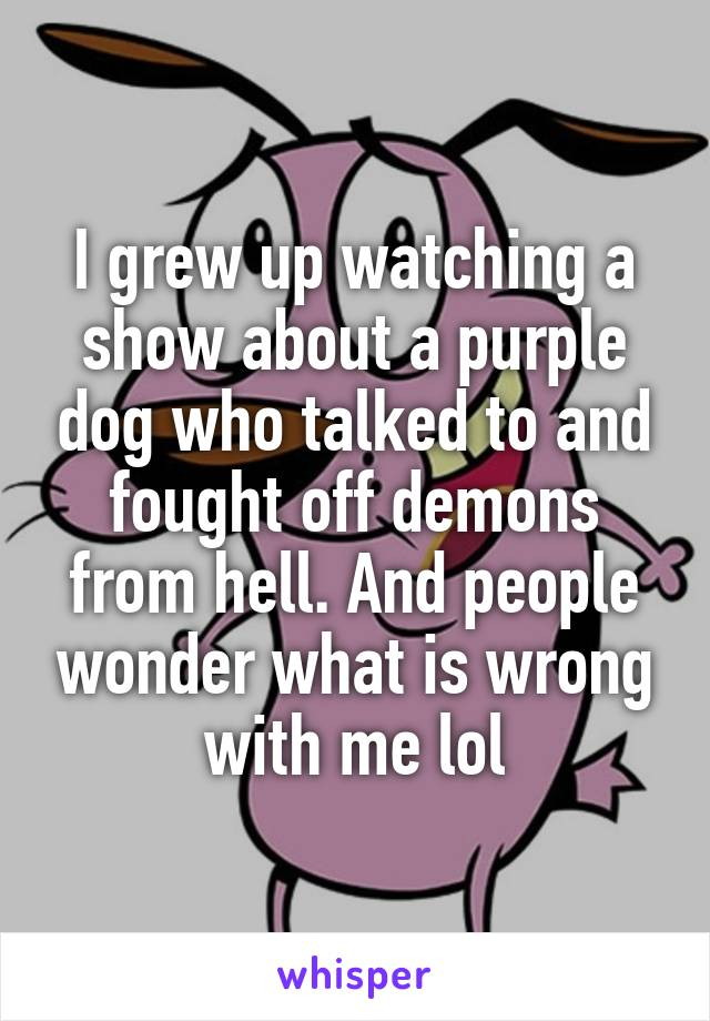 I grew up watching a show about a purple dog who talked to and fought off demons from hell. And people wonder what is wrong with me lol
