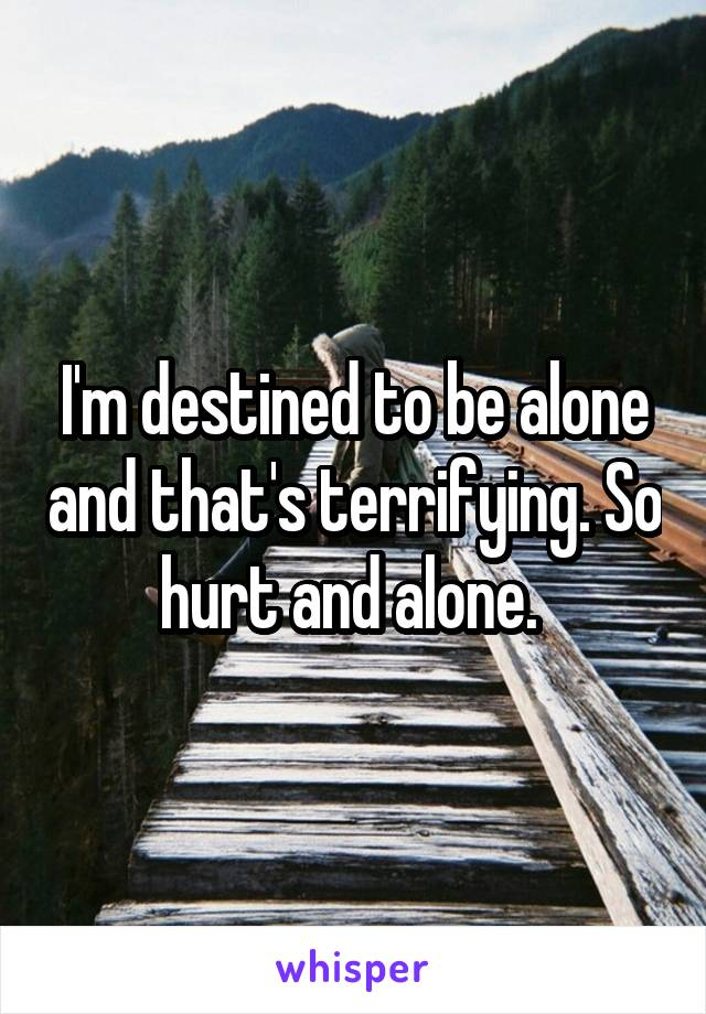I'm destined to be alone and that's terrifying. So hurt and alone.