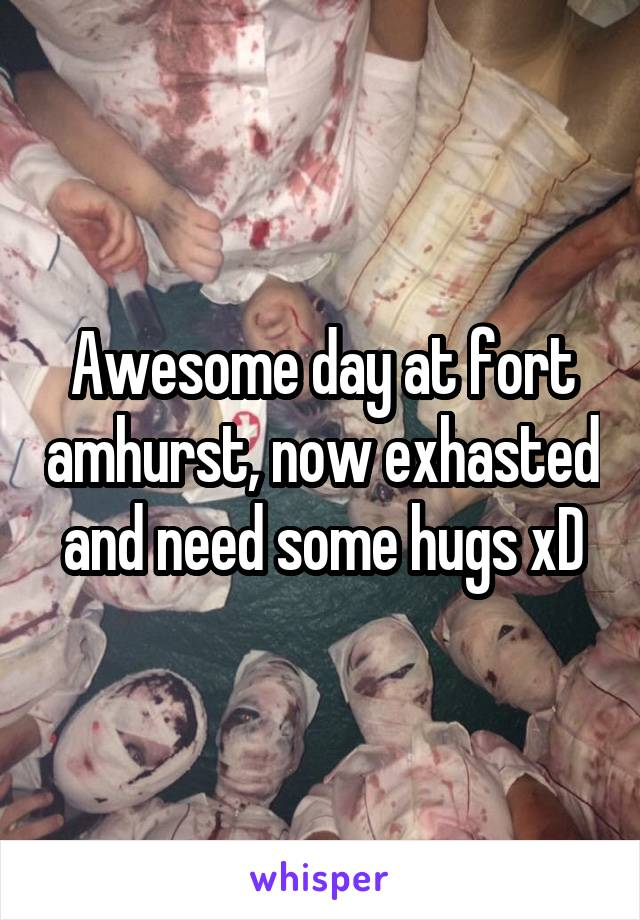 Awesome day at fort amhurst, now exhasted and need some hugs xD