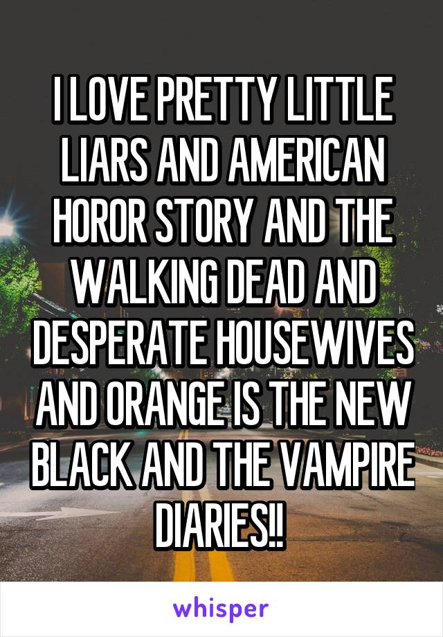 I LOVE PRETTY LITTLE LIARS AND AMERICAN HOROR STORY AND THE WALKING DEAD AND DESPERATE HOUSEWIVES AND ORANGE IS THE NEW BLACK AND THE VAMPIRE DIARIES!!