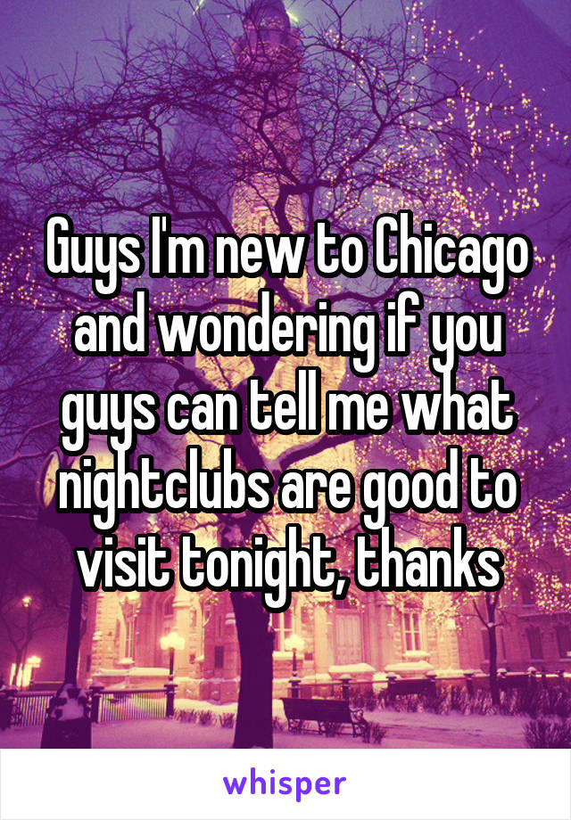 Guys I'm new to Chicago and wondering if you guys can tell me what nightclubs are good to visit tonight, thanks
